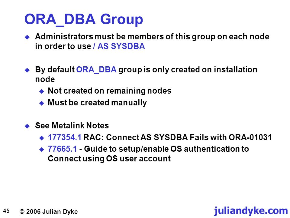 © 2006 Julian Dyke juliandyke.com 45 ORA_DBA Group  Administrators must be members of this group on each node in order to use / AS SYSDBA  By default ORA_DBA group is only created on installation node  Not created on remaining nodes  Must be created manually  See Metalink Notes  RAC: Connect AS SYSDBA Fails with ORA  Guide to setup/enable OS authentication to Connect using OS user account