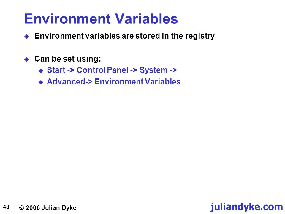 © 2006 Julian Dyke juliandyke.com 48 Environment Variables  Environment variables are stored in the registry  Can be set using:  Start -> Control Panel -> System ->  Advanced-> Environment Variables