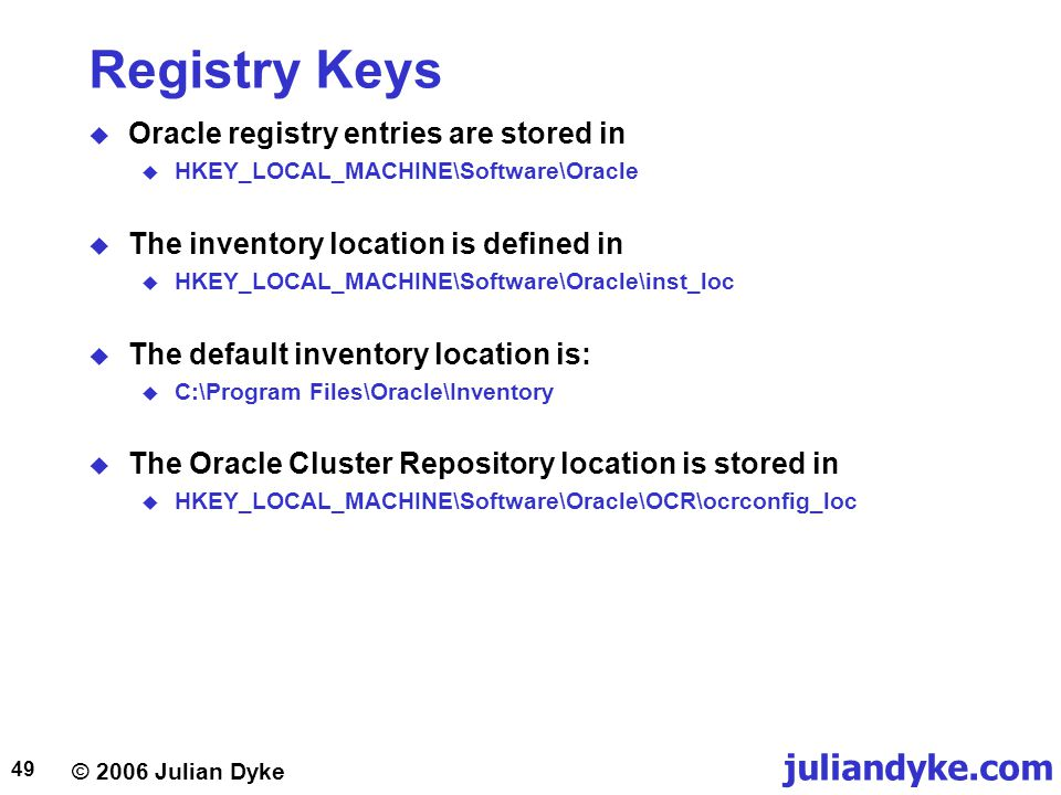 © 2006 Julian Dyke juliandyke.com 49 Registry Keys  Oracle registry entries are stored in  HKEY_LOCAL_MACHINE\Software\Oracle  The inventory location is defined in  HKEY_LOCAL_MACHINE\Software\Oracle\inst_loc  The default inventory location is:  C:\Program Files\Oracle\Inventory  The Oracle Cluster Repository location is stored in  HKEY_LOCAL_MACHINE\Software\Oracle\OCR\ocrconfig_loc
