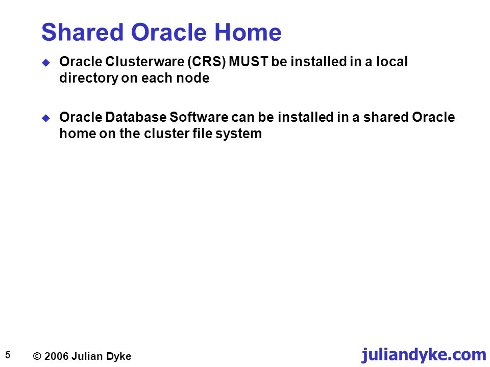 © 2006 Julian Dyke juliandyke.com 5 Shared Oracle Home  Oracle Clusterware (CRS) MUST be installed in a local directory on each node  Oracle Database Software can be installed in a shared Oracle home on the cluster file system