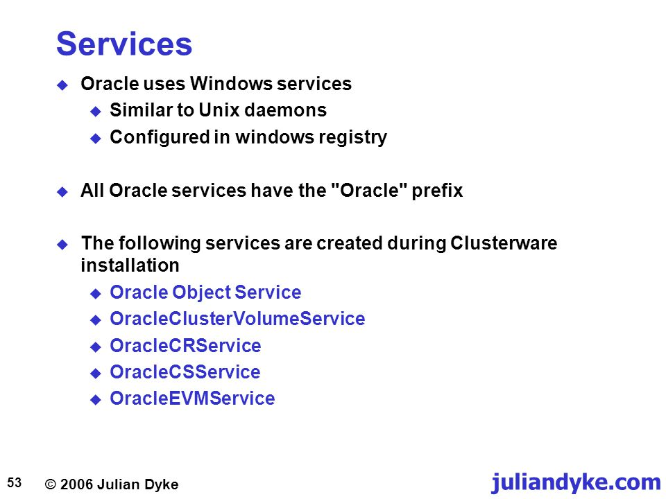 © 2006 Julian Dyke juliandyke.com 53 Services  Oracle uses Windows services  Similar to Unix daemons  Configured in windows registry  All Oracle services have the Oracle prefix  The following services are created during Clusterware installation  Oracle Object Service  OracleClusterVolumeService  OracleCRService  OracleCSService  OracleEVMService