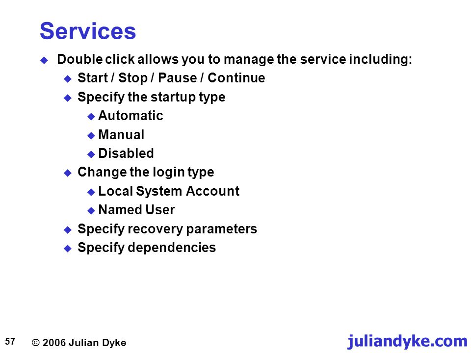 © 2006 Julian Dyke juliandyke.com 57 Services  Double click allows you to manage the service including:  Start / Stop / Pause / Continue  Specify the startup type  Automatic  Manual  Disabled  Change the login type  Local System Account  Named User  Specify recovery parameters  Specify dependencies
