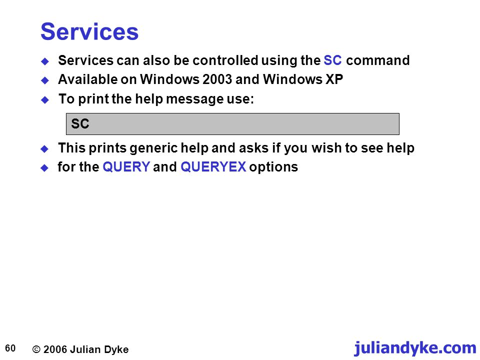 © 2006 Julian Dyke juliandyke.com 60 Services  Services can also be controlled using the SC command  Available on Windows 2003 and Windows XP  To print the help message use: SC  This prints generic help and asks if you wish to see help  for the QUERY and QUERYEX options