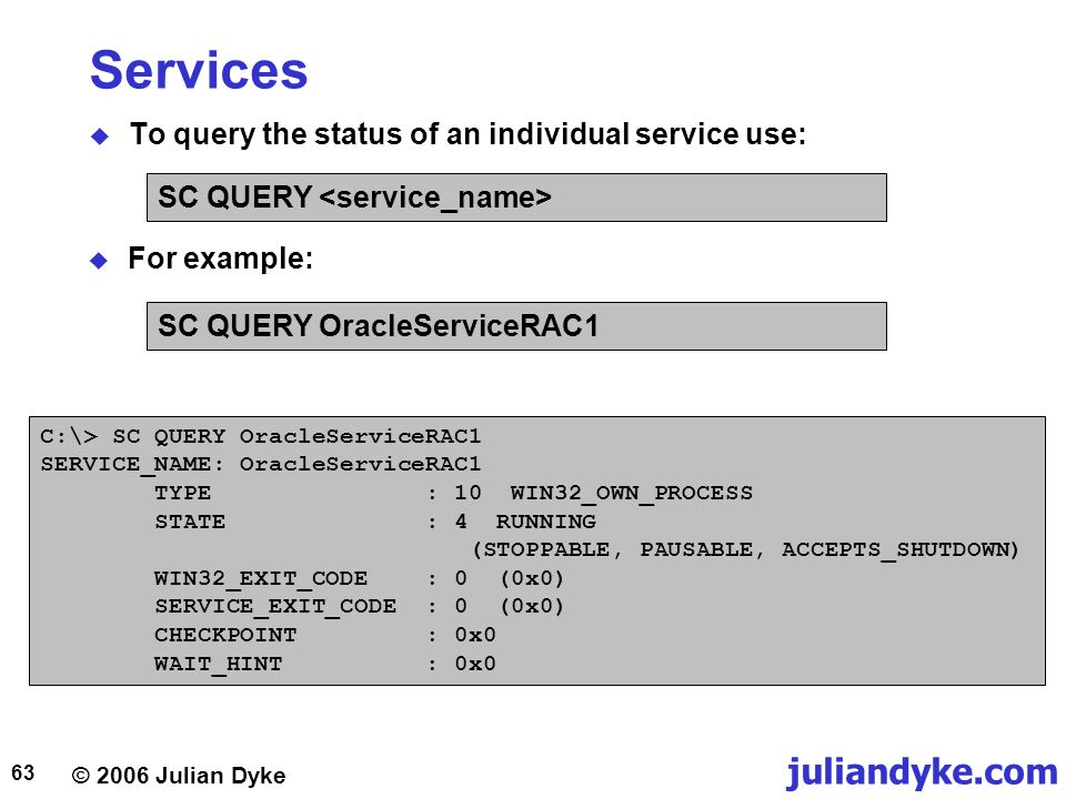 © 2006 Julian Dyke juliandyke.com 63 Services  To query the status of an individual service use: SC QUERY  For example: C:\> SC QUERY OracleServiceRAC1 SERVICE_NAME: OracleServiceRAC1 TYPE : 10 WIN32_OWN_PROCESS STATE : 4 RUNNING (STOPPABLE, PAUSABLE, ACCEPTS_SHUTDOWN) WIN32_EXIT_CODE : 0 (0x0) SERVICE_EXIT_CODE : 0 (0x0) CHECKPOINT : 0x0 WAIT_HINT : 0x0 SC QUERY OracleServiceRAC1