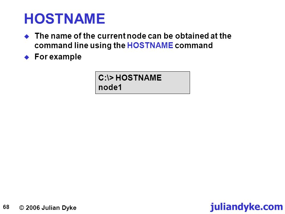 © 2006 Julian Dyke juliandyke.com 68 HOSTNAME  The name of the current node can be obtained at the command line using the HOSTNAME command  For example C:\> HOSTNAME node1
