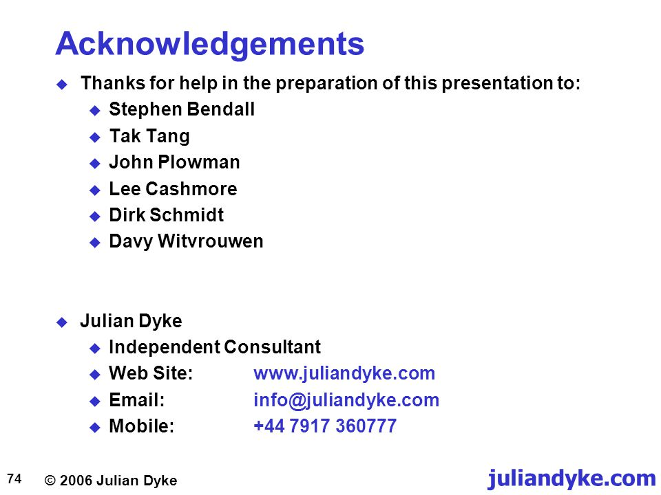 © 2006 Julian Dyke juliandyke.com 74 Acknowledgements  Thanks for help in the preparation of this presentation to:  Stephen Bendall  Tak Tang  John Plowman  Lee Cashmore  Dirk Schmidt  Davy Witvrouwen  Julian Dyke  Independent Consultant  Web Site:       Mobile: