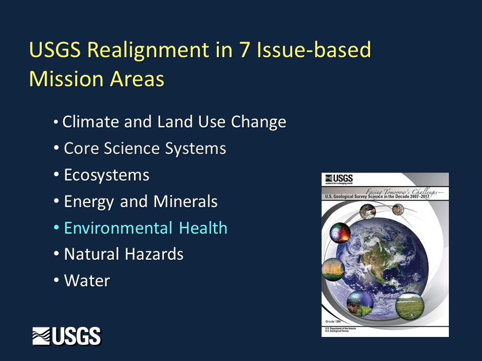 Climate and Land Use Change Climate and Land Use Change Core Science Systems Core Science Systems Ecosystems Ecosystems Energy and Minerals Energy and Minerals Environmental Health Environmental Health Natural Hazards Natural Hazards Water Water USGS Realignment in 7 Issue-based Mission Areas