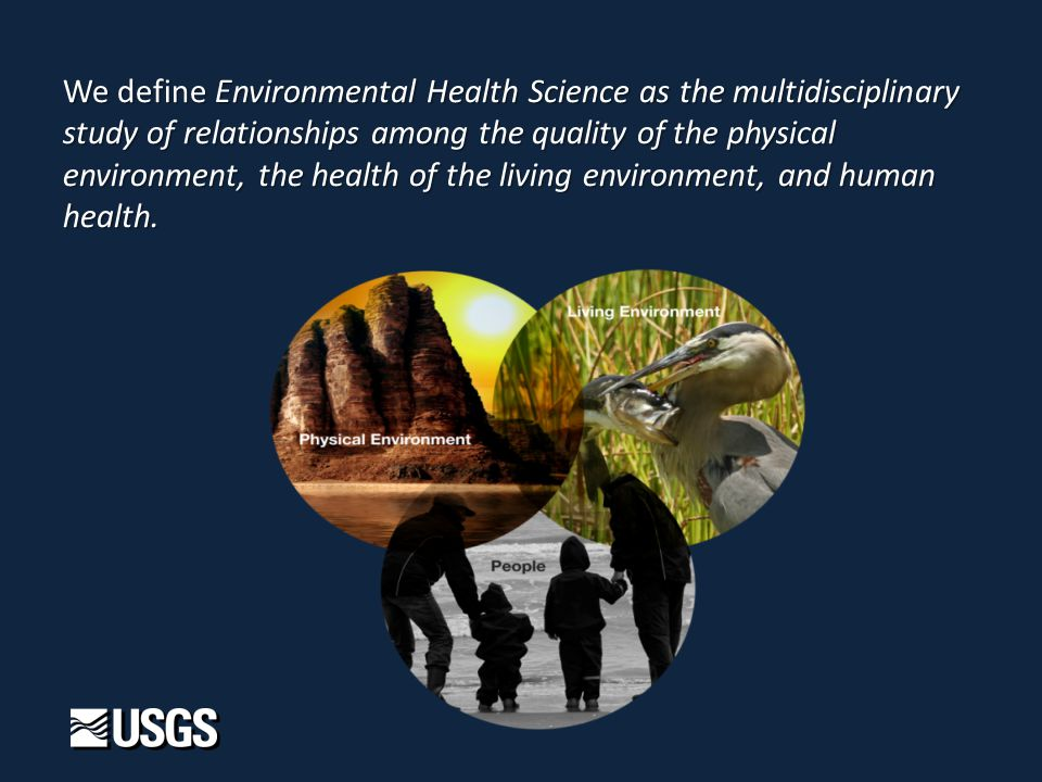 We define Environmental Health Science as the multidisciplinary study of relationships among the quality of the physical environment, the health of the living environment, and human health.
