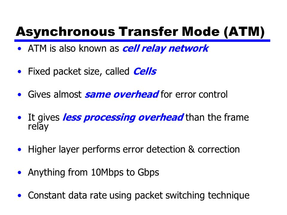 Asynchronous Transfer Mode (ATM) ATM is also known as cell relay network Fixed packet size, called Cells Gives almost same overhead for error control It gives less processing overhead than the frame relay Higher layer performs error detection & correction Anything from 10Mbps to Gbps Constant data rate using packet switching technique