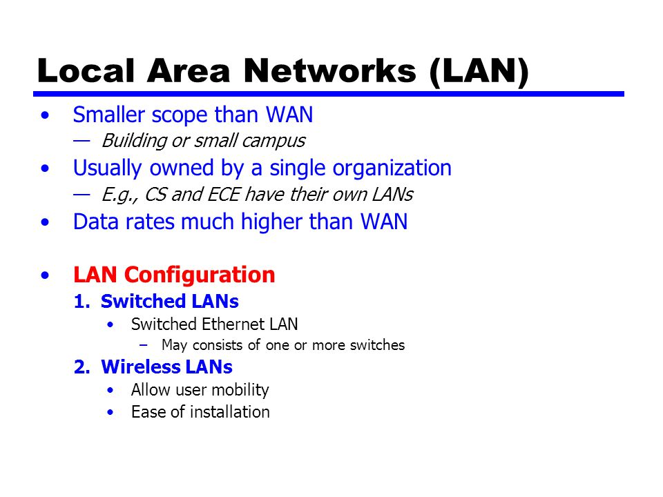 Local Area Networks (LAN) Smaller scope than WAN —Building or small campus Usually owned by a single organization —E.g., CS and ECE have their own LANs Data rates much higher than WAN LAN Configuration 1.Switched LANs Switched Ethernet LAN –May consists of one or more switches 2.Wireless LANs Allow user mobility Ease of installation
