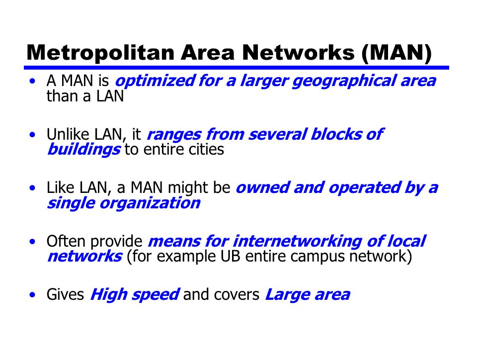 Metropolitan Area Networks (MAN) A MAN is optimized for a larger geographical area than a LAN Unlike LAN, it ranges from several blocks of buildings to entire cities Like LAN, a MAN might be owned and operated by a single organization Often provide means for internetworking of local networks (for example UB entire campus network) Gives High speed and covers Large area