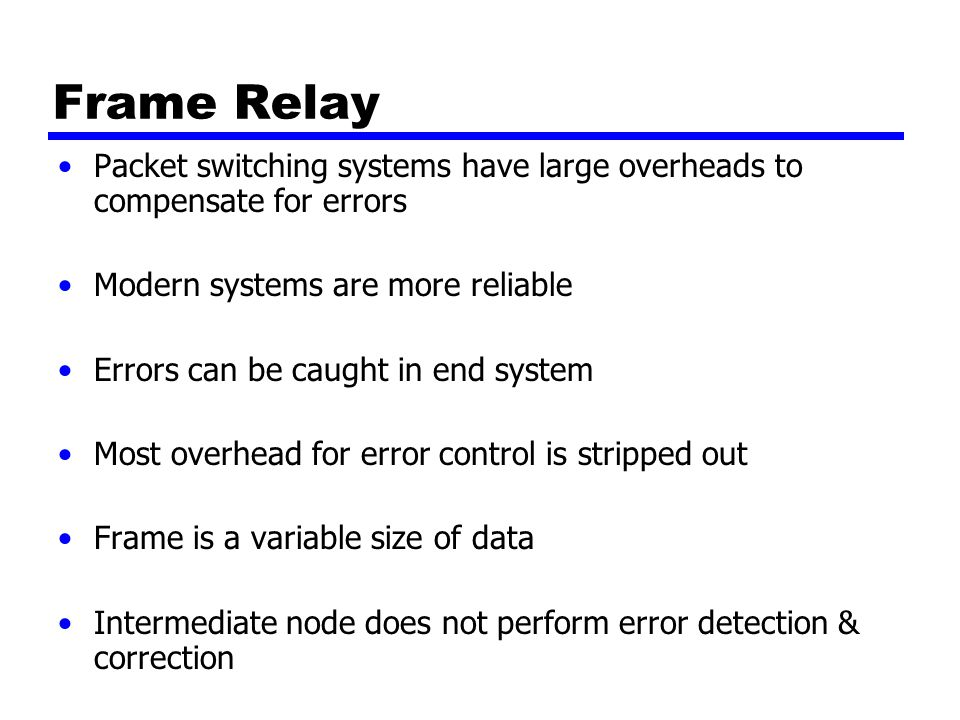 Frame Relay Packet switching systems have large overheads to compensate for errors Modern systems are more reliable Errors can be caught in end system Most overhead for error control is stripped out Frame is a variable size of data Intermediate node does not perform error detection & correction