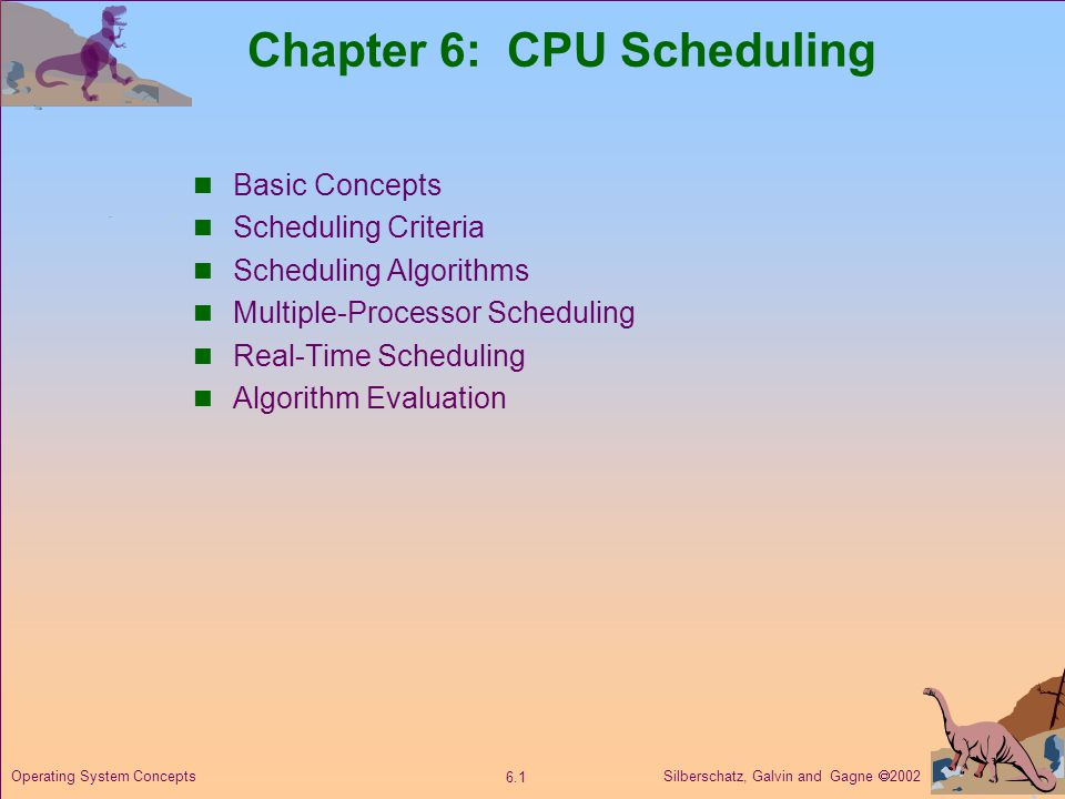 Silberschatz, Galvin and Gagne  Operating System Concepts Chapter 6: CPU Scheduling Basic Concepts Scheduling Criteria Scheduling Algorithms Multiple-Processor Scheduling Real-Time Scheduling Algorithm Evaluation