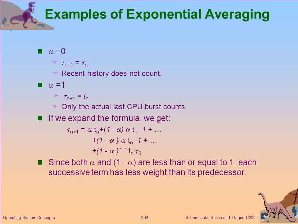 Silberschatz, Galvin and Gagne  Operating System Concepts Examples of Exponential Averaging  =0   n+1 =  n  Recent history does not count.