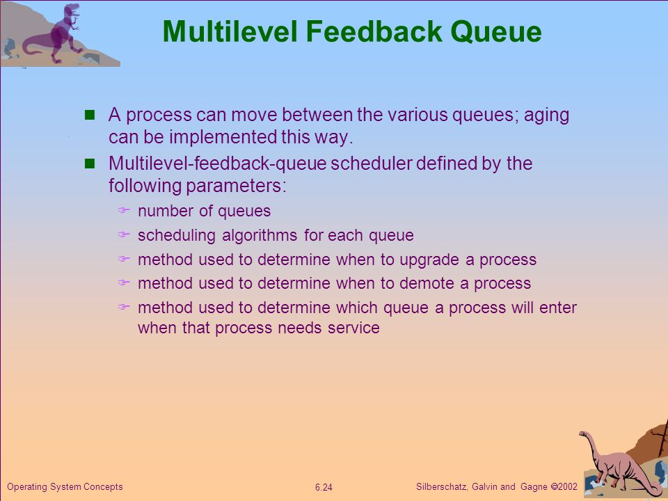 Silberschatz, Galvin and Gagne  Operating System Concepts Multilevel Feedback Queue A process can move between the various queues; aging can be implemented this way.