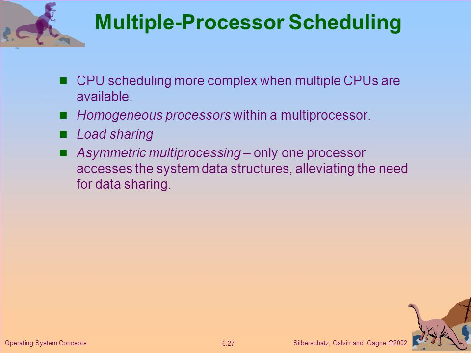 Silberschatz, Galvin and Gagne  Operating System Concepts Multiple-Processor Scheduling CPU scheduling more complex when multiple CPUs are available.