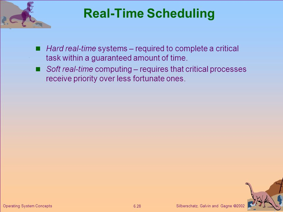 Silberschatz, Galvin and Gagne  Operating System Concepts Real-Time Scheduling Hard real-time systems – required to complete a critical task within a guaranteed amount of time.