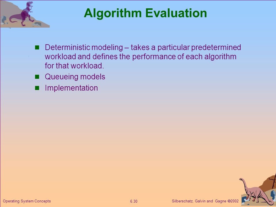 Silberschatz, Galvin and Gagne  Operating System Concepts Algorithm Evaluation Deterministic modeling – takes a particular predetermined workload and defines the performance of each algorithm for that workload.