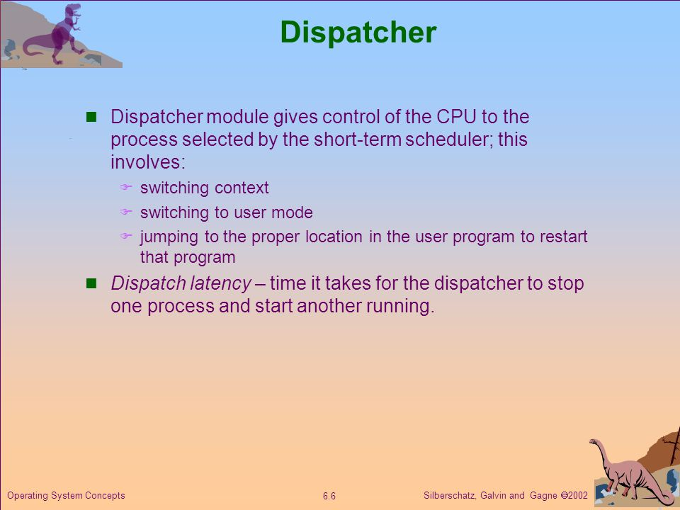 Silberschatz, Galvin and Gagne  Operating System Concepts Dispatcher Dispatcher module gives control of the CPU to the process selected by the short-term scheduler; this involves:  switching context  switching to user mode  jumping to the proper location in the user program to restart that program Dispatch latency – time it takes for the dispatcher to stop one process and start another running.