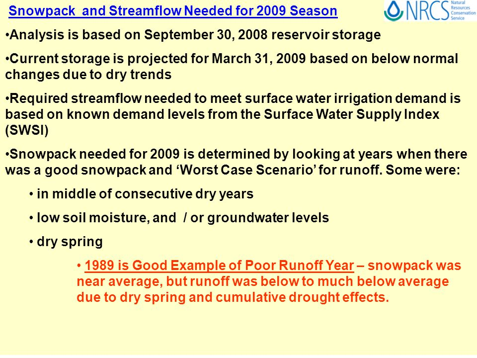 Snowpack and Streamflow Needed for 2009 Season Analysis is based on September 30, 2008 reservoir storage Current storage is projected for March 31, 2009 based on below normal changes due to dry trends Required streamflow needed to meet surface water irrigation demand is based on known demand levels from the Surface Water Supply Index (SWSI) Snowpack needed for 2009 is determined by looking at years when there was a good snowpack and 'Worst Case Scenario' for runoff.