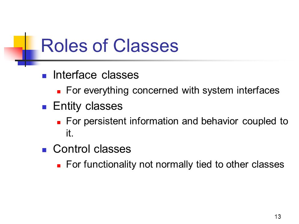 13 Roles of Classes Interface classes For everything concerned with system interfaces Entity classes For persistent information and behavior coupled to it.
