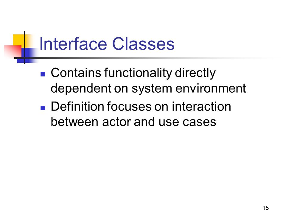 15 Interface Classes Contains functionality directly dependent on system environment Definition focuses on interaction between actor and use cases
