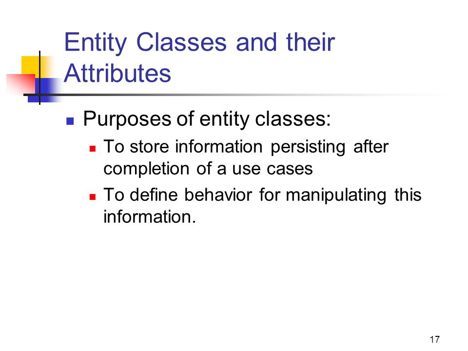 17 Entity Classes and their Attributes Purposes of entity classes: To store information persisting after completion of a use cases To define behavior for manipulating this information.