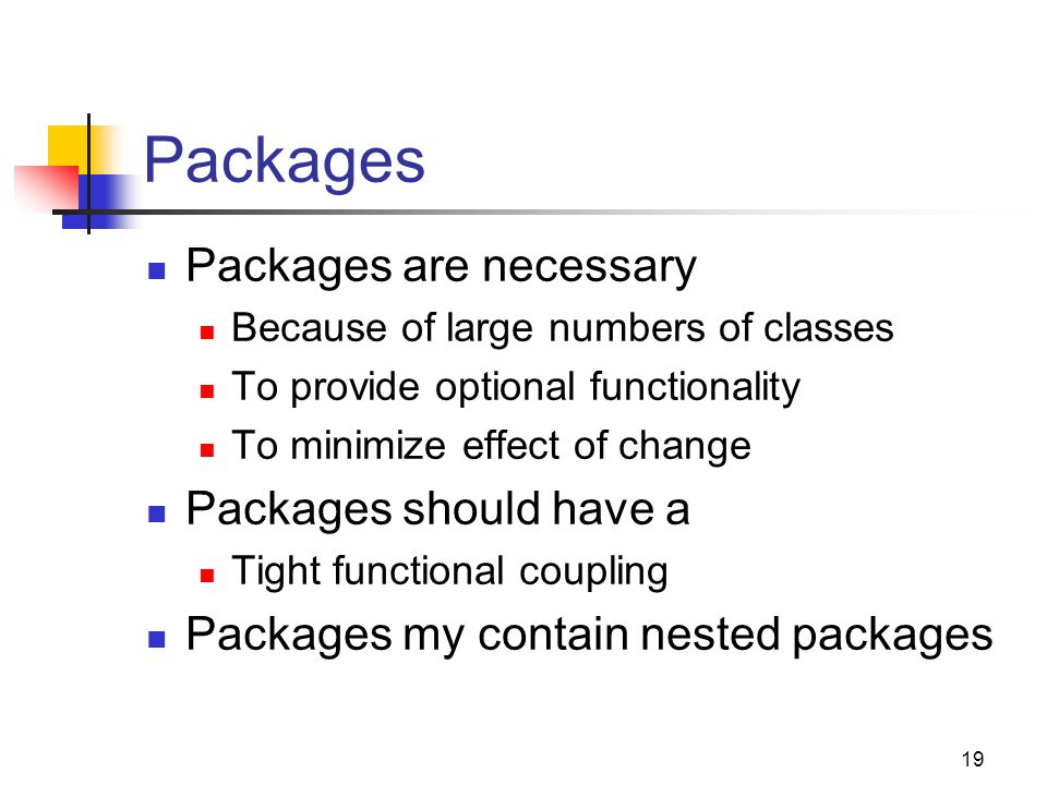19 Packages Packages are necessary Because of large numbers of classes To provide optional functionality To minimize effect of change Packages should have a Tight functional coupling Packages my contain nested packages