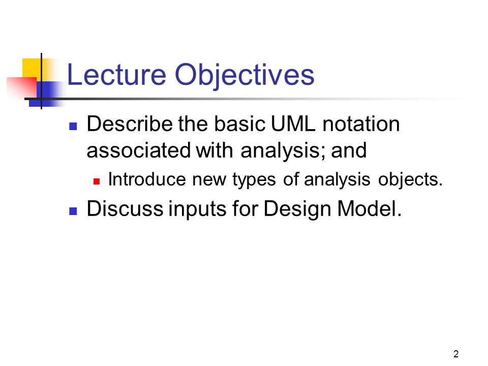 2 Lecture Objectives Describe the basic UML notation associated with analysis; and Introduce new types of analysis objects.