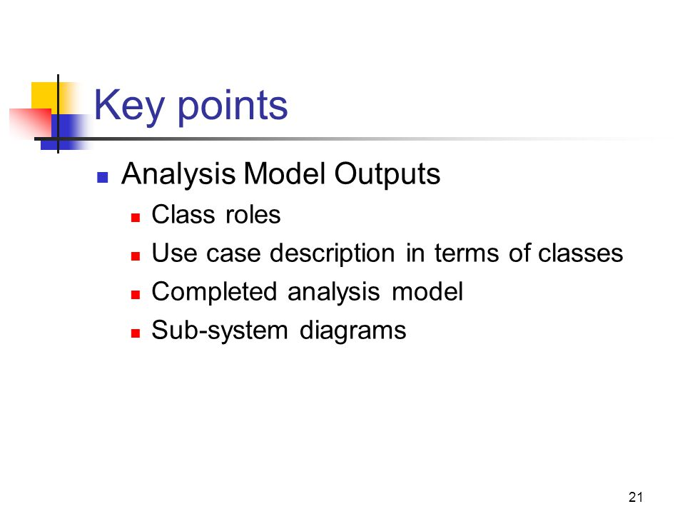 21 Key points Analysis Model Outputs Class roles Use case description in terms of classes Completed analysis model Sub-system diagrams