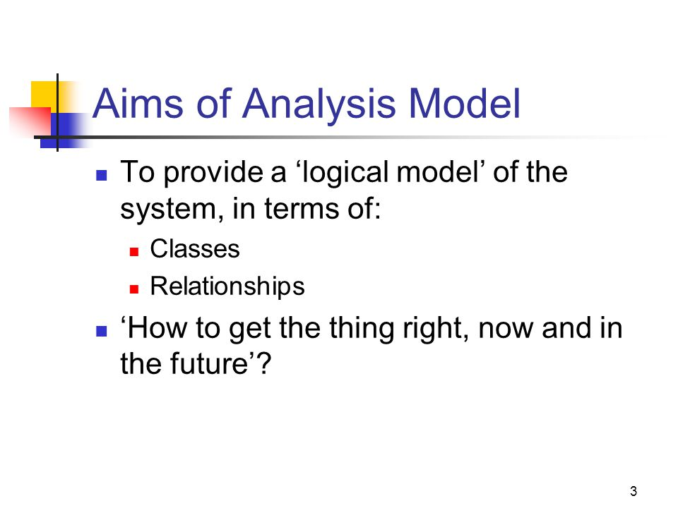 3 Aims of Analysis Model To provide a 'logical model' of the system, in terms of: Classes Relationships 'How to get the thing right, now and in the future'