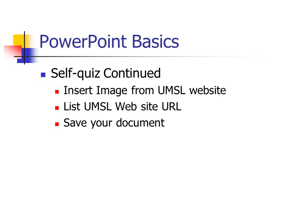 PowerPoint Basics Self-quiz 5 slide show Design Template for ALL slides UMSL as Topic Audience is High School Seniors Title slide Custom Animation Slide Transition