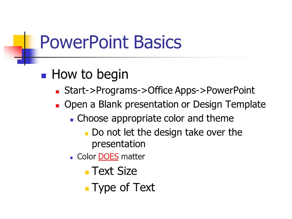PowerPoint Basics Before you begin Know your topic Know your audience Know 'how' it will be presented Live Intranet or Internet Static or 'available' file Practice, Practice, Practice