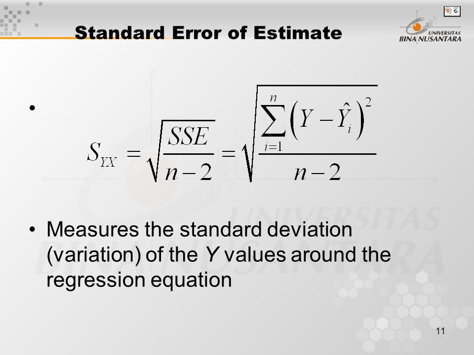11 Standard Error of Estimate Measures the standard deviation (variation) of the Y values around the regression equation