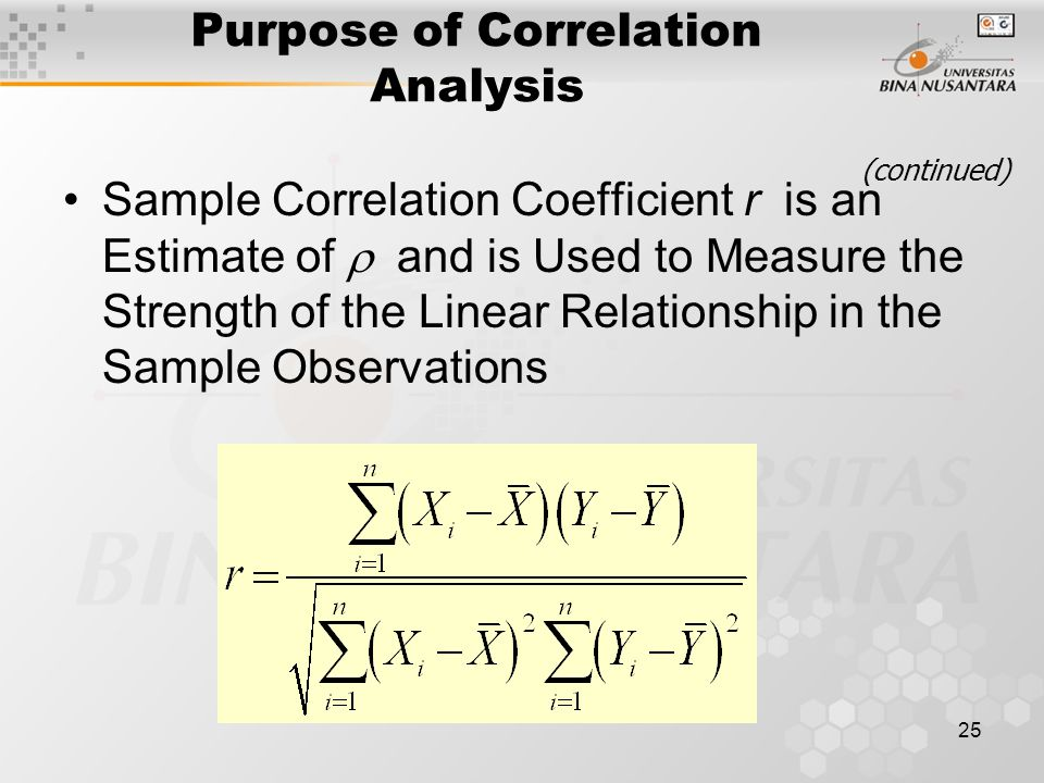 25 Sample Correlation Coefficient r is an Estimate of  and is Used to Measure the Strength of the Linear Relationship in the Sample Observations Purpose of Correlation Analysis (continued)