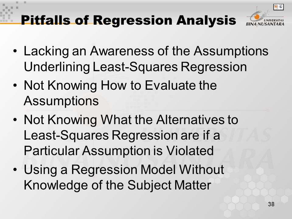 38 Pitfalls of Regression Analysis Lacking an Awareness of the Assumptions Underlining Least-Squares Regression Not Knowing How to Evaluate the Assumptions Not Knowing What the Alternatives to Least-Squares Regression are if a Particular Assumption is Violated Using a Regression Model Without Knowledge of the Subject Matter