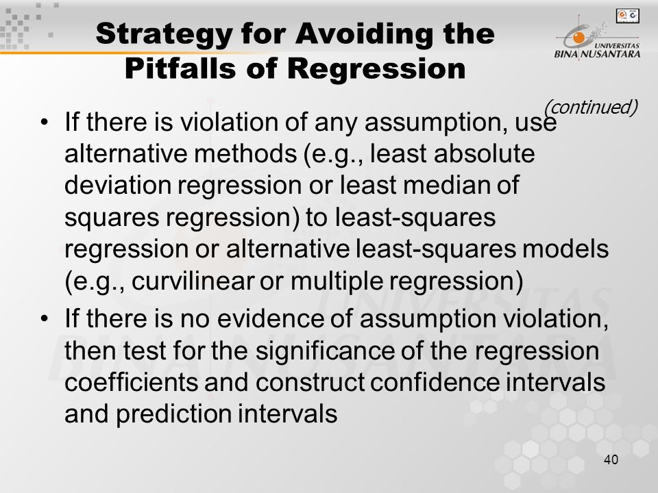 40 Strategy for Avoiding the Pitfalls of Regression If there is violation of any assumption, use alternative methods (e.g., least absolute deviation regression or least median of squares regression) to least-squares regression or alternative least-squares models (e.g., curvilinear or multiple regression) If there is no evidence of assumption violation, then test for the significance of the regression coefficients and construct confidence intervals and prediction intervals (continued)