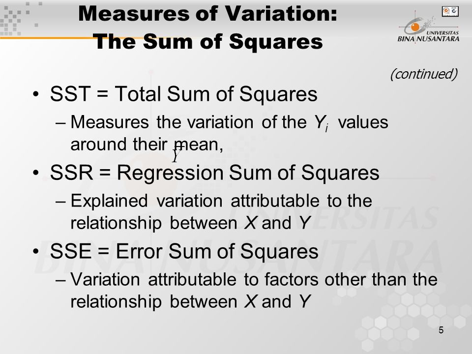 5 Measures of Variation: The Sum of Squares SST = Total Sum of Squares –Measures the variation of the Y i values around their mean, SSR = Regression Sum of Squares –Explained variation attributable to the relationship between X and Y SSE = Error Sum of Squares –Variation attributable to factors other than the relationship between X and Y (continued)