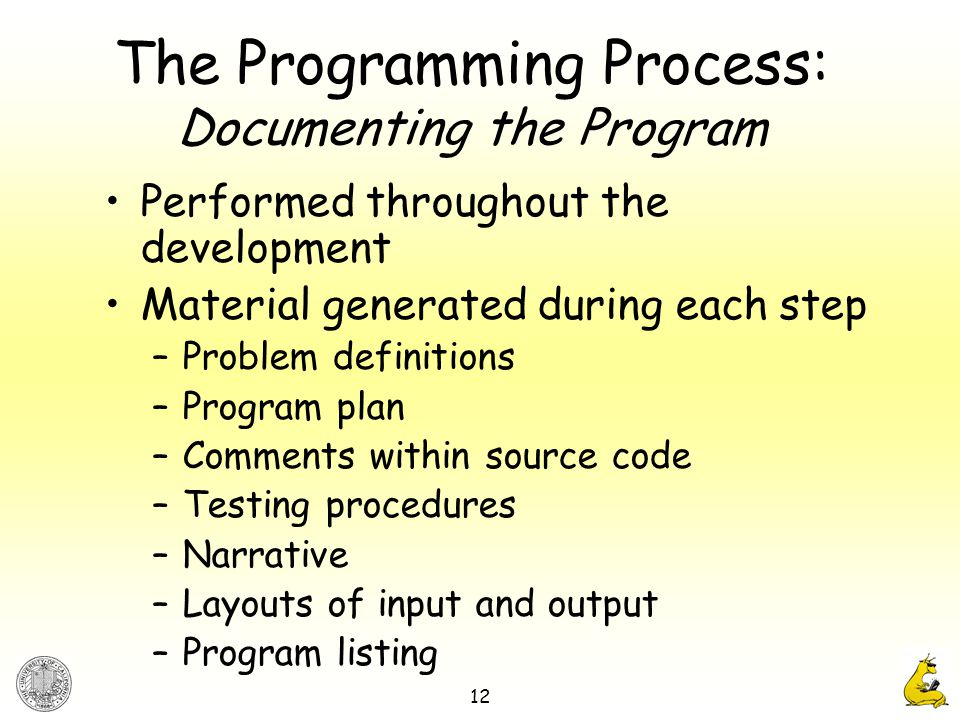12 The Programming Process: Documenting the Program Performed throughout the development Material generated during each step –Problem definitions –Program plan –Comments within source code –Testing procedures –Narrative –Layouts of input and output –Program listing