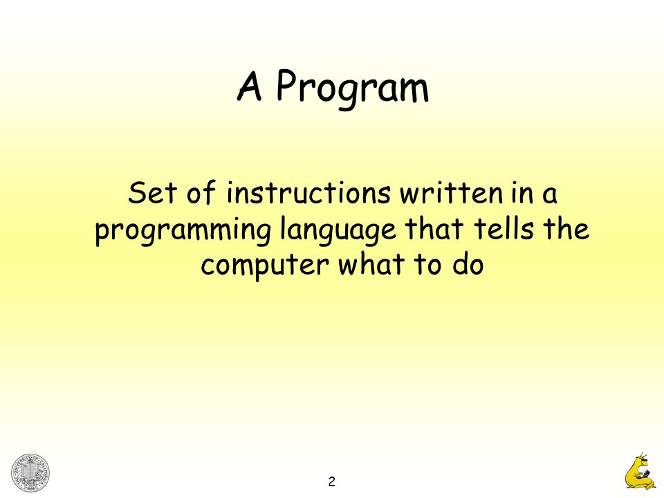 2 A Program Set of instructions written in a programming language that tells the computer what to do