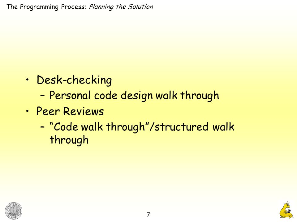 7 Desk-checking –Personal code design walk through Peer Reviews – Code walk through /structured walk through The Programming Process: Planning the Solution