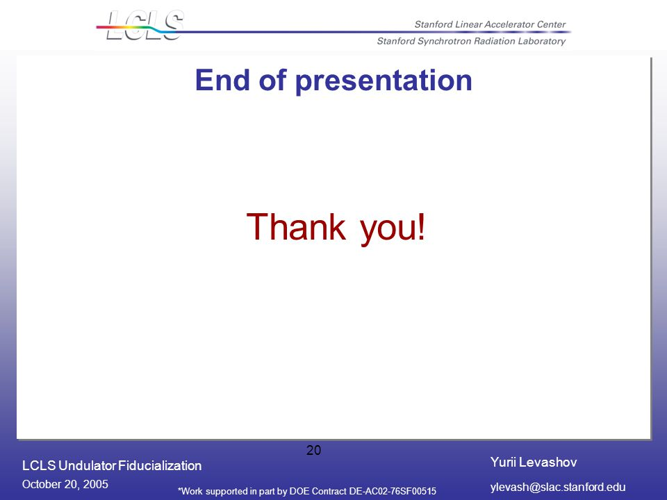 Yurii Levashov LCLS Undulator Fiducialization October 20, 2005 *Work supported in part by DOE Contract DE-AC02-76SF End of presentation Thank you!