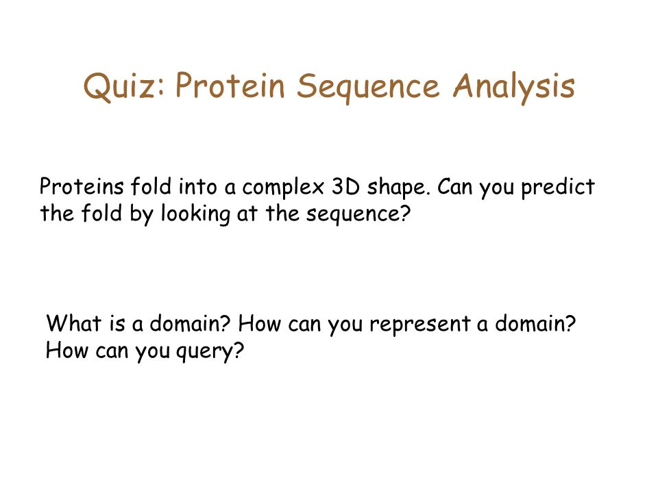 Quiz: Protein Sequence Analysis Proteins fold into a complex 3D shape.