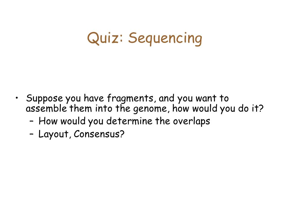 Quiz: Sequencing Suppose you have fragments, and you want to assemble them into the genome, how would you do it.