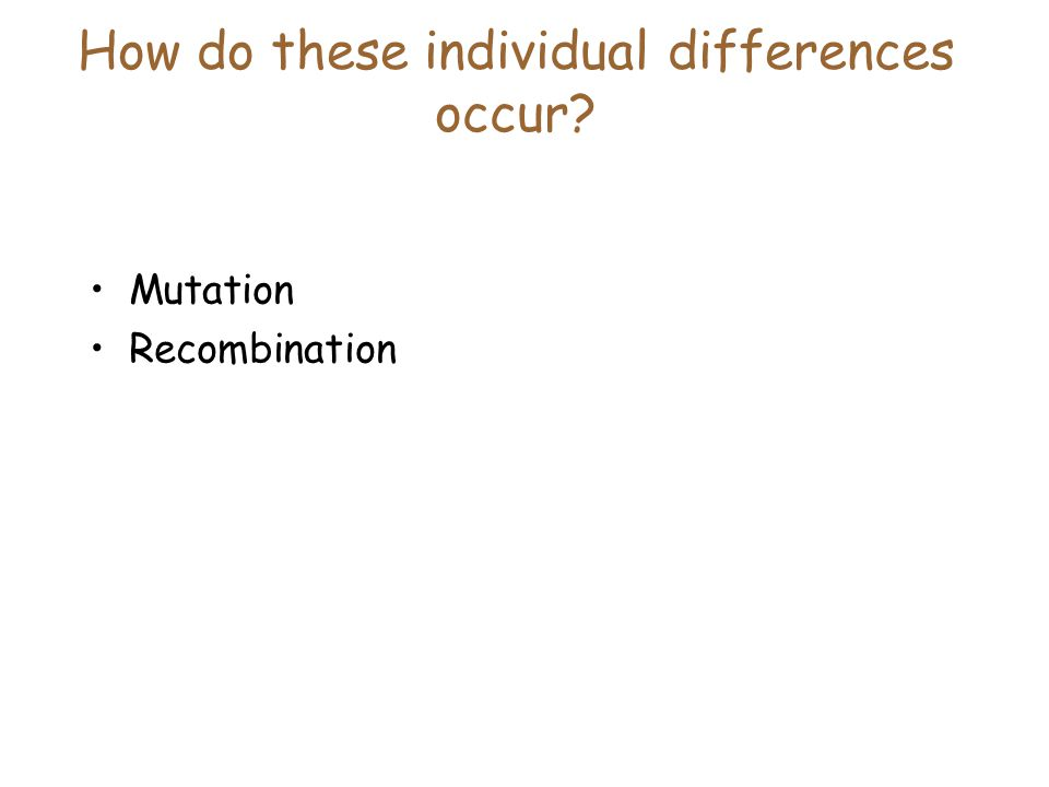 How do these individual differences occur Mutation Recombination