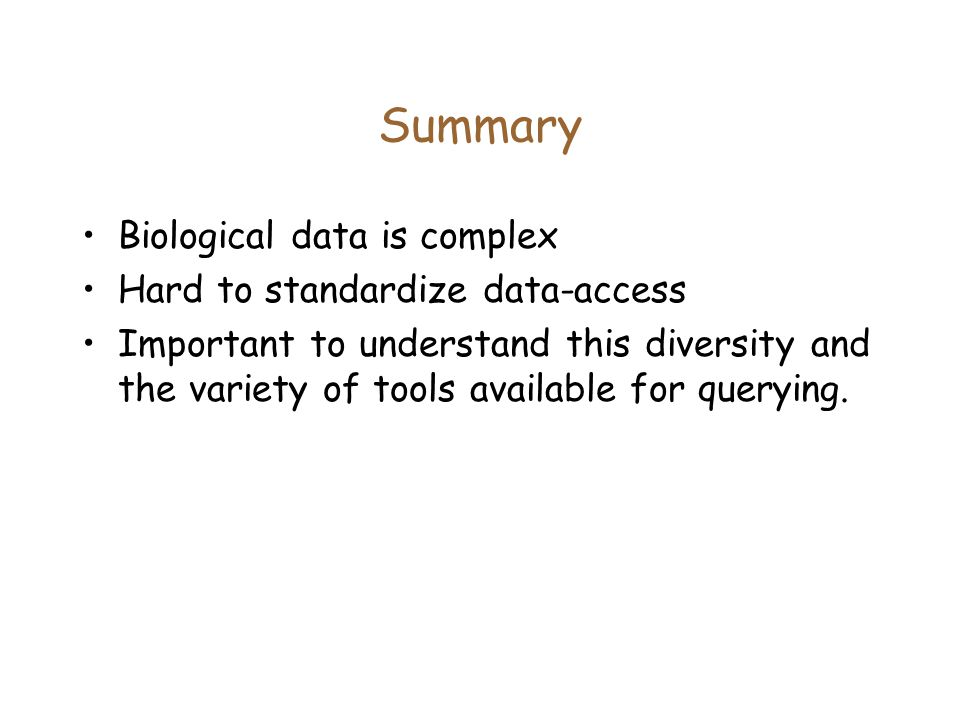 Summary Biological data is complex Hard to standardize data-access Important to understand this diversity and the variety of tools available for querying.