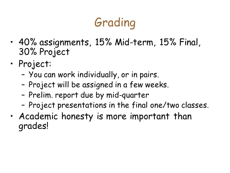 Grading 40% assignments, 15% Mid-term, 15% Final, 30% Project Project: –You can work individually, or in pairs.