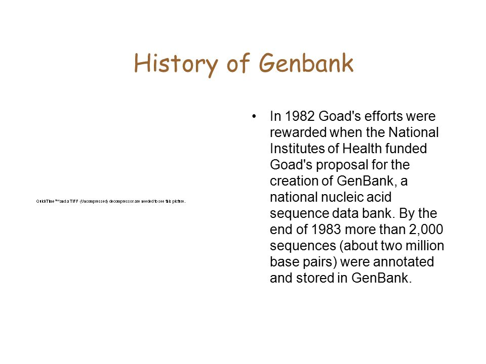 History of Genbank In 1982 Goad s efforts were rewarded when the National Institutes of Health funded Goad s proposal for the creation of GenBank, a national nucleic acid sequence data bank.