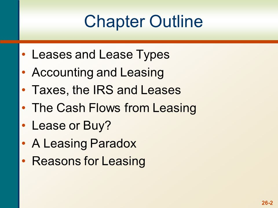 26-2 Chapter Outline Leases and Lease Types Accounting and Leasing Taxes, the IRS and Leases The Cash Flows from Leasing Lease or Buy.