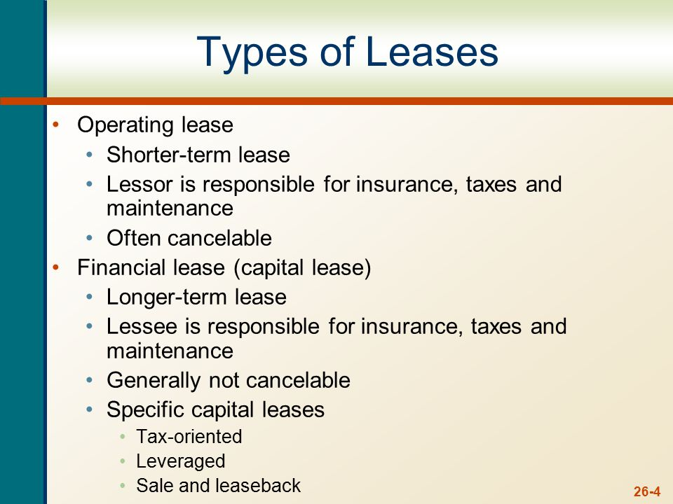 26-4 Types of Leases Operating lease Shorter-term lease Lessor is responsible for insurance, taxes and maintenance Often cancelable Financial lease (capital lease) Longer-term lease Lessee is responsible for insurance, taxes and maintenance Generally not cancelable Specific capital leases Tax-oriented Leveraged Sale and leaseback